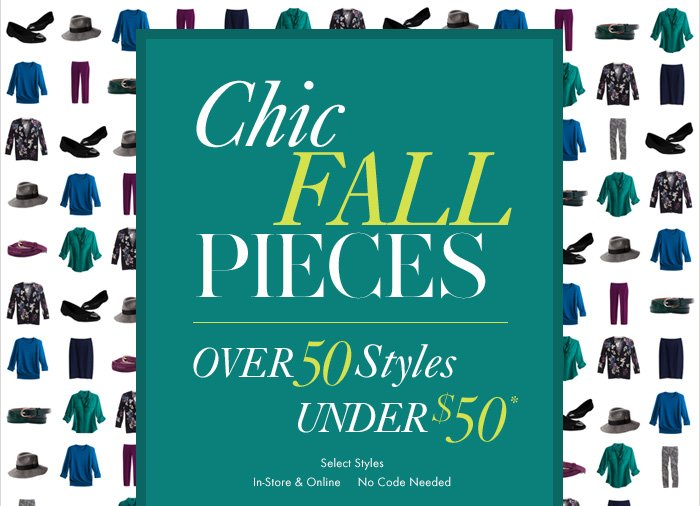 CHIC FALL PIECES  Over 50 Styles Under $50*  Select Styles In Stores & Online No Code Needed