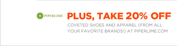 PLUS, TAKE 20% OFF COVETED SHOES AND APPAREL (FROM ALL YOUR FAVORITE BRANDS!) AT PIPERLIME.COM