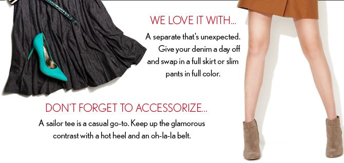 WE LOVE IT WITH... A separate that's unexpected. Give your denim a day off and swap in a full skirt or slim pants in full color.   DON'T FORGET TO ACCESSORIZE... A sailor tee is a casual go–to.  Keep up the glamorous contrast with a hot heel and an oh–la–la belt.
