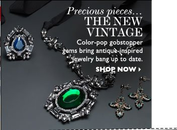 PRECIOUS PIECES...THE NEW VINTAGE – Color-pop gobstopper gems bring antique– inspired jewelry bang up to date. SHOP NOW