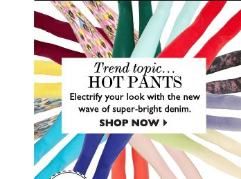 TREND TOPIC...HOT PANTS – Electrify your look with the new wave of super– bright denim. SHOP NOW