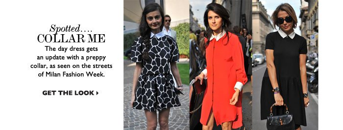 SPOTTED... COLLAR ME – The day dress gets an update with a preppy collar, as seen on the streets of Milan Fashion Week. GET THE LOOK