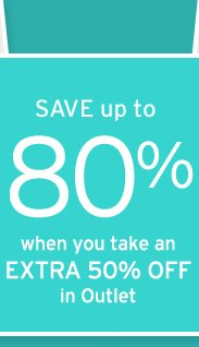 save up to 80 percent when you take an extra 50 percent off in outlet