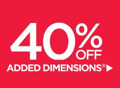 40% OFF ADDED DIMENSIONS®