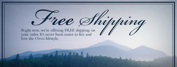 Free Shipping - Right now, we're offering FREE shippin gon you order. It's never been easier to live and love the Orvis lifestyle.