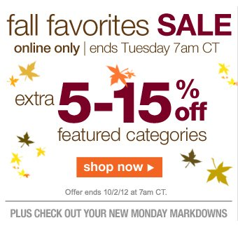 fall favorites SALE | online only | ends Tuesday 7am CT | extra 5-15% off featured categories | Offer ends 10/2/12 at 7am CT | SHOP NOW plus CHECK OUT YOUR NEW MONDAY MARKDOWNS