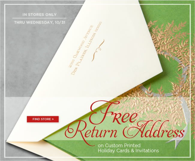 In Stores Only:  Free return address printing  on custom printed holiday cards & invitations   Offer ends Wednesday, October 31, 2012