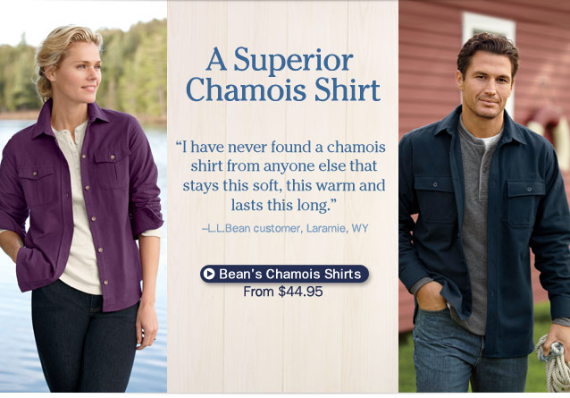 "A Superior Chamois Shirt. ""I have never found a chamois shirt from anyone else that stays this soft, this warm and lasts this long."" –L.L.Bean customer, Laramie, WY."