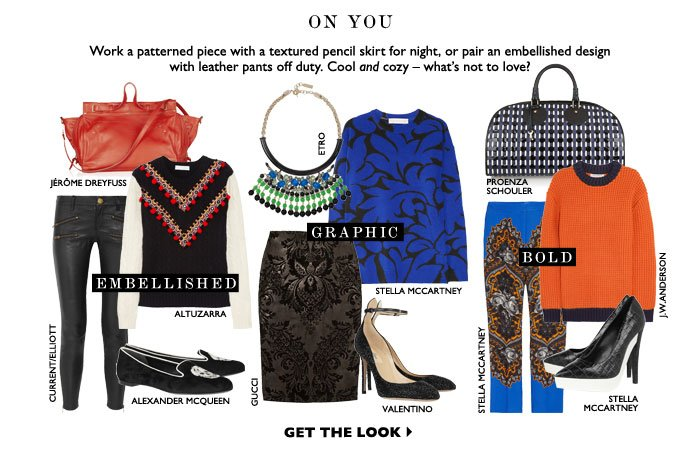 ON YOU – Work a patterned piece with a textured pencil skirt for night, or pair an embellished design with leather pants off duty. Cool and cozy – what's not to love? GET THE LOOK