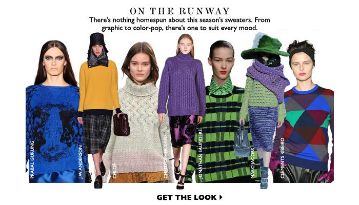 ON THE RUNWAY – There's nothing homespun about this season's sweaters. From graphic to color –pop, there's one to suit every mood. GET THE LOOK
