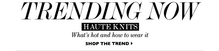 TRENDING NOW – HAUTE KNITS – What's hot and how to wear it. SHOP THE TREND