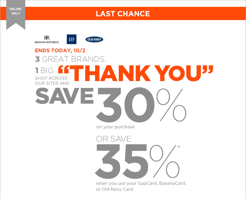 ONLINE ONLY | LAST CHANCE | ENDS TODAY, 10/2 | 3 GREAT BRANDS. 1 BIG ″THANK YOU″ SHOP ACROSS OUR SITES AND SAVE 30% on your purchase OR SAVE 35% when you use GapCard, BananaCard, or Old Navy Card.