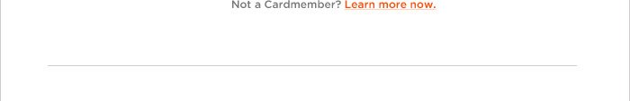 NOT A CARDMEMBER? LEARN MORE NOW.