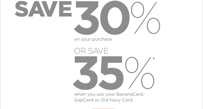 SAVE 30% ON YOUR PURCHASE OR SAVE 35%* WHEN YOU USE YOUR BANANACARD, GAPCARD OR OLD NAVY CARD.