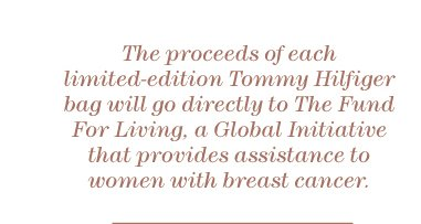 The proceeds of each limited-edition Tommy Hilfiger bag will go directly to The Fund For Living, a Global Initiative that provides assistance to women with breast cancer.