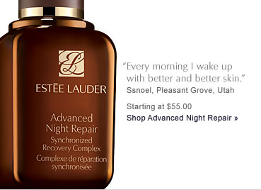 """Every morning I wake up with better and better skin."" Ssnoel, Pleasant Grove, Utah Starting at $55.00 Shop Advanced Night Repair »"