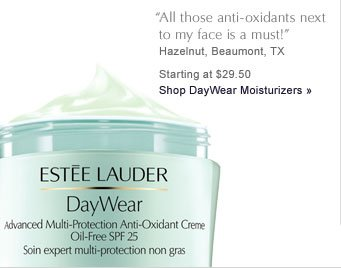 """All those anti-oxidants next to my face is a must"" Hazelnut, Beaumont, TX Starting at $29.60 Shop DayWear Moisturizers »"