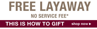 FREE LAYAWAY | NO SERVICE FEE* | THIS IS HOW TO GIFT | shop now