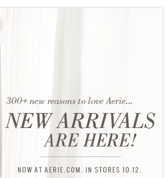 300+ new reasons to love Aerie... New Arrivals Are Here! Now At Aerie.com. In Stores 10.12.