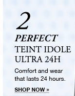 2 PERFECT TEINT IDOLE ULTRA 24H | Comfort and wear that lasts 24 hours. | SHOP NOW »