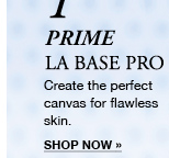 1 PRIME LA BASE PRO | Create the perfect canvas for flawless skin. | SHOP NOW »