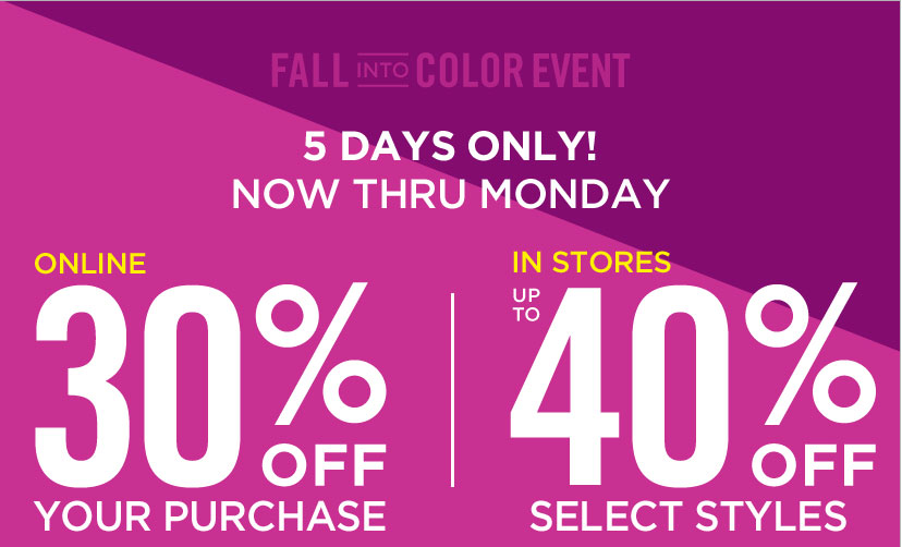 FALL INTO COLOR EVENT - 5 DAYS ONLY | ONLINE 30% OFF YOUR PURCHASE. IN STORES UP TO 40% OFF SELECT STYLES