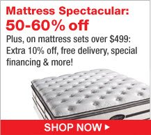 Mattress Spectacular 50-60% off. Plus, on mattress sets over $499: Extra 10% off, free delivery, special financing and more! | Shop Now