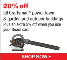 20% off all Craftsman(R) power lawn and garden and outdoor buildings | Plus an extra 5% off when you use your Sears card | Shop Now