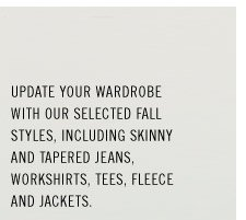 Update your wardrobe with our selected fall styles, including skinny and tapered jeans, workshirts, tees, fleece and jackets.