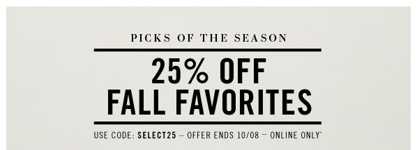 PICKS OF THE SEASON. 25% OFF FALL FAVORITES. Offer ends 10/08  Online Only*