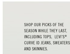 Shop our picks of the season while they last, including tops,  Levi's Curve ID jeans, sweaters and skinnies.