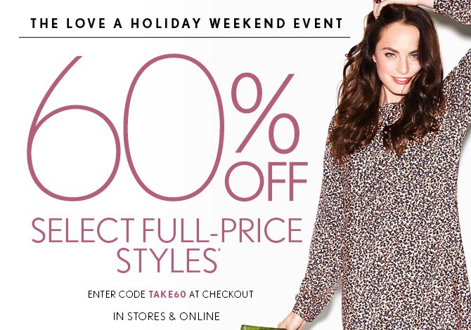 THE LOVE A HOLIDAY WEEKEND EVENT 60% OFF  SELECT FULL-PRICE STYLES* ENTER CODE TAKE60 AT CHECKOUT IN STORES & ONLINE