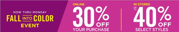 NOW THRU MONDAY FALL INTO COLOR EVENT. ONLINE 30%OFF YOUR PURCHASE | IN STORES UP TO 40%OFF SELECT STYLES