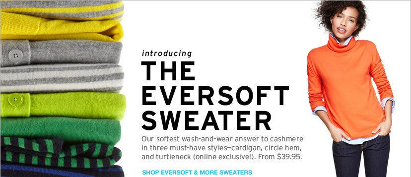 INTRODUCING THE EVERSOFT SWEATER. OUR SOFTEST WASH-AND-WEAR ANSWER TO CASHMERE IN THREE MUST-HAVE STYLES CARDIGAN, CIRCLE HEM, AND TURTLENECK. FROM $39.95. SHOP EVERSOFT & MORE SWEATERS