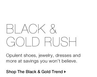 BLACK & GOLD RUSH Opulent shoes, jewelry, dresses and more at  savings you won't believe. Shop The Black & Gold Trend