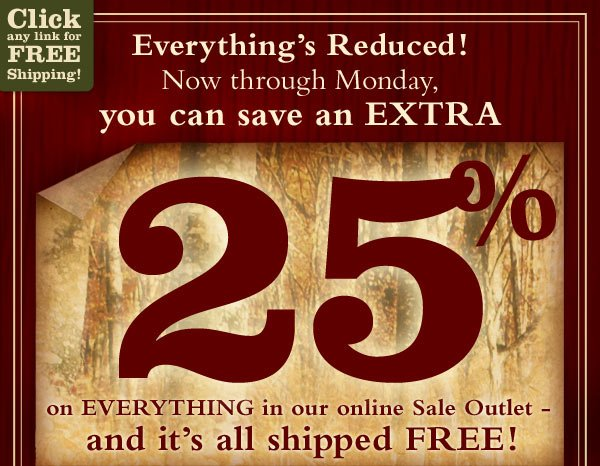 Everything's Reduced! Now thru Monday, you can save an extra 25% on everything in our online Sale Outlet - and it's all shipped FREE!