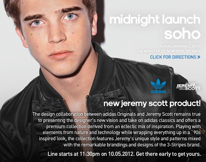 midnight launch Soho, adidas Originals Soho, 136 Wooster St. New York, NY 10012, Click for Directions », new jeremy scott product, The design collaboration between adidas Originals and Jeremy Scott remains true to presenting the designer's new vision and take on adidas classics and offers a premium collection derived from an eclectic mix of inspiration. Playing with elements from nature and technology while wrapping everything up in a '90s inspired look, the collection features Jeremy's unique style and patterns mixed with the remarkable brandings and designs of the 3-Stripes brand. Line starts at 11:30pm on 10.05.2012. Get there early to get yours.