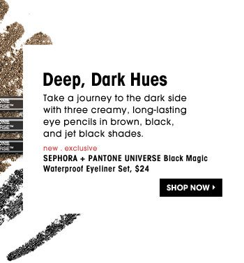 Dark, Deep Hues. Take a journey to the dark side with three creamy, long-lasting eye pencils in brown, black, and deep black shades. new . exclusive | SEPHORA + PANTONE UNIVERSE Black Magic Waterproof Eyeliner Set, $24. Shop Now
