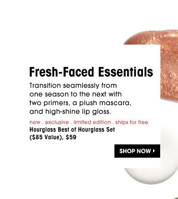 Fresh-Faced Essentials. Transition seamlessly from one season to the next with two primers, a plush mascara, and high-shine lip gloss. new . exclusive . limited edition . ships for free | Hourglass Best of Hourglass Set ($85 Value), $59. Shop Now
