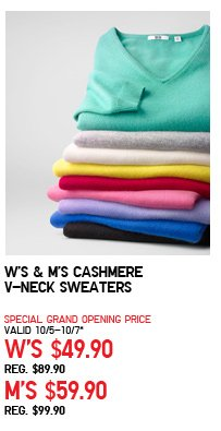 W'S & M'S CASHMERE V-NECK SWEATERS SPECIAL GRAND OPENING PRICE VALID 10/5-10/7* W'S $49.90 REG. $89.90 M'S $59.90 REG. $99.90