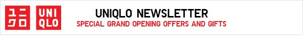 UNIQLO NEWSLETTER SPECIAL GRAND OPENING OFFERS AND GIFTS