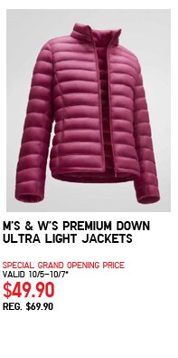 M'S & W'S PREMIUM DOWN ULTRA LIGHT JACKETS SPECIAL GRAND OPENING PRICE VALID 10/5-10/7* $49.90 REG. $69.90
