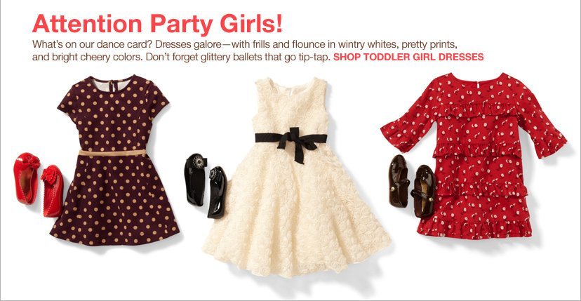 Attention Party Girls! What's on our dance card? Dresses galore-with frills and flounce in wintry whites, pretty prints, and bright cheery colors. Don't forget glittery ballets that go tip-tap. SHOP TODDLER GIRL DRESSES