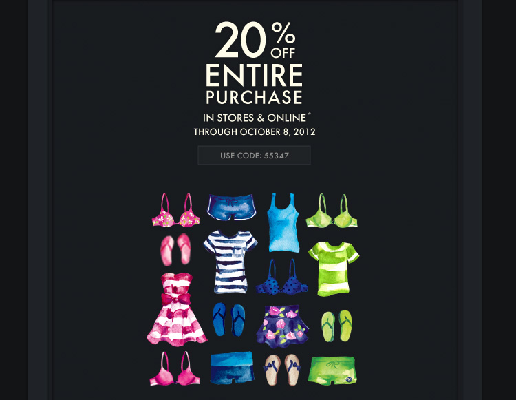 20% OFF ENTIRE  PURCHASE IN STORES & ONLINE* THROUGH OCTOBER 8, 2012 USE CODE 55347