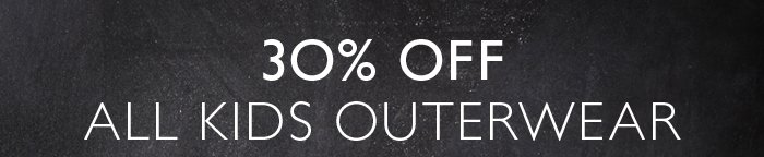 30% OFF ALL KIDS OUTERWEAR