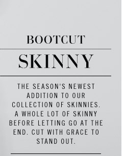 BOOTCUT SKINNY. The season's newest addition to our collection of skinnies. A whole lot of skinny before letting go at the end. Cut with grace to stand out.