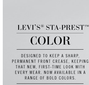 LEVI'S® STA-PREST COLOR. Designed to keep a sharp, permanent front crease, keeping that new, first-time look with every wear. Now available in a range of bold colors.