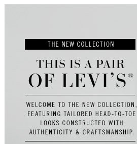 THE NEW COLLECTION. THIS IS A PAIR OF LEVI's®. Welcome to the new collection, featuring tailored head-to-toe looks constructed with authenticity & craftsmanship.