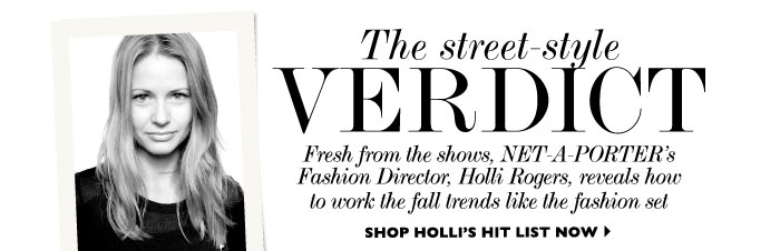 THE STREET-STYLE VERDICT Fresh from the shows, NET-A-PORTER's Fashion Director, Holli Rogers, reveals how to work the fall trends like the fashion set. SHOP HOLLI'S HIT LIST NOW