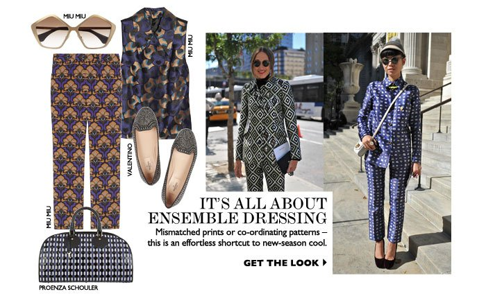 IT'S ALL ABOUT ENSEMBLE DRESSING Mismatched prints or co-ordinating patterns — this is an effortless shortcut to new-season cool. GET THE LOOK